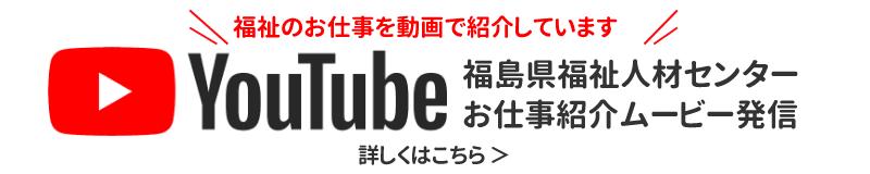バナー:福島県福祉人材センターお仕事紹介ムービー発信Youtube 福祉のお仕事を動画で紹介しています 詳しくはこちら