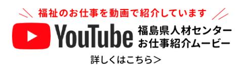 バナー:Youtube 福島県人材センターお仕事紹介ムービー 詳しくはこちら