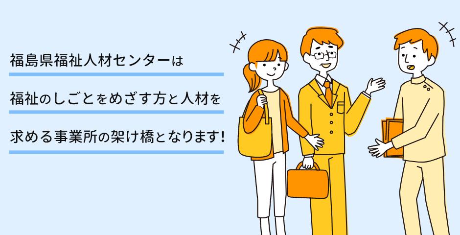 福島県福祉人材センターは福祉のしごとをめざす方と人材を求める事業所の架け橋となります!